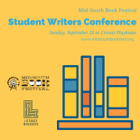 Join Literacy Midsouth for the Mid-South Book Festival's inaugural Student Writers Conference.     Connect with some of the Mid-South's most respected, experienced authors, all pledging to help you grow and succeed as a writer.  The Mid-South Book Festival Student Writers Conference will help you realize your full potential as a burgeoning writer.  All sessions will occur at Circuit Playhouse.    Participants must be 12 to 17 to attend.    Scholarships available based on need.  Contact Kdean@literacymidsouth.org for more information.